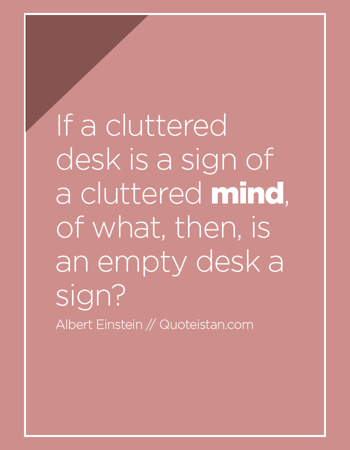 if-a-cluttered-desk-is-a-sign-of-a-cluttered-mind-of-what-then-is-an-empty-desk-a-sign